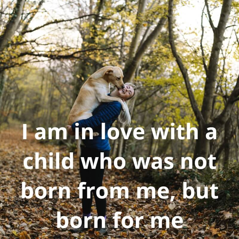 I am in love with a child who was not born from me, but born for me.
