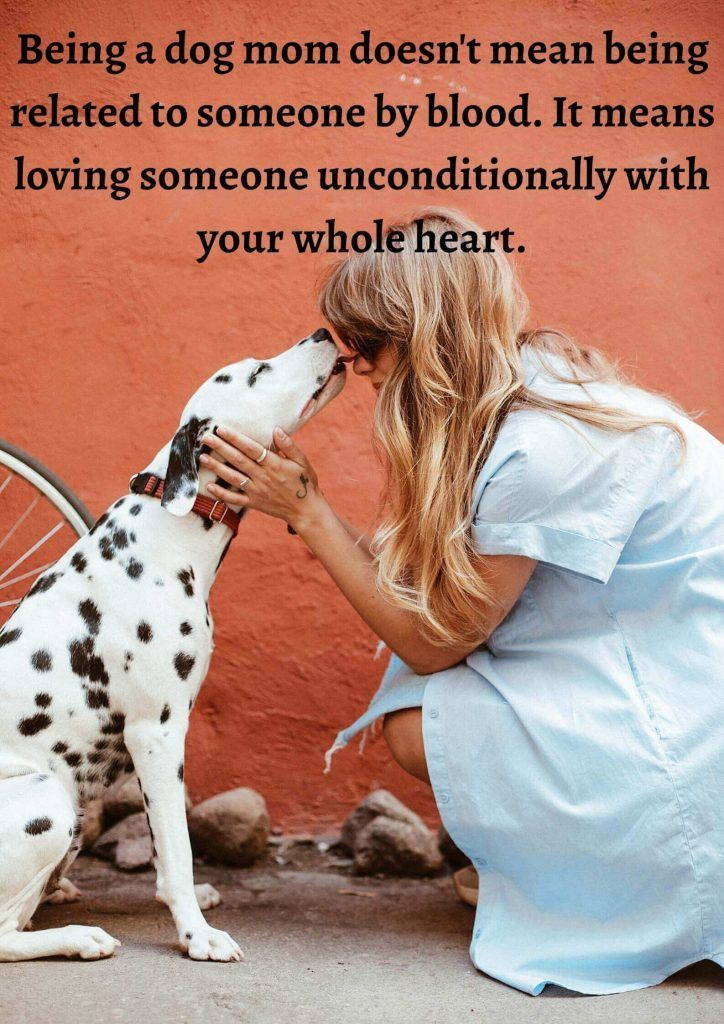 Being a dog mom doesn't mean being related to someone by blood. It means loving someone unconditionally and with your whole heart.