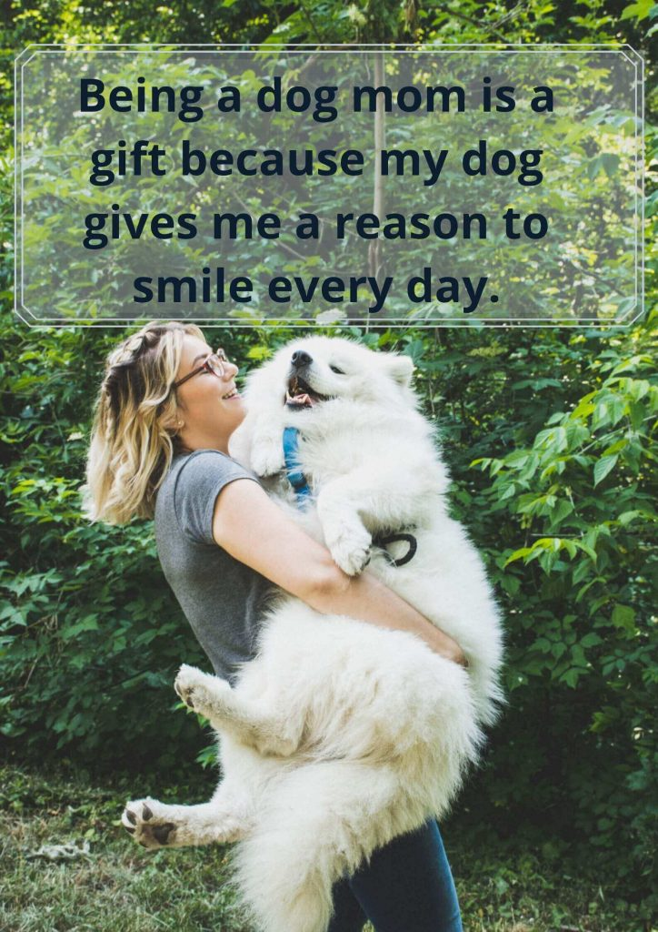 7. Being a dog mom is a gift because my dog gives me a reason to smile every day.